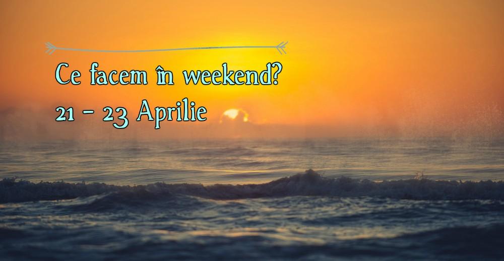 Ce facem în weekend? 21 – 23 Aprilie 2017