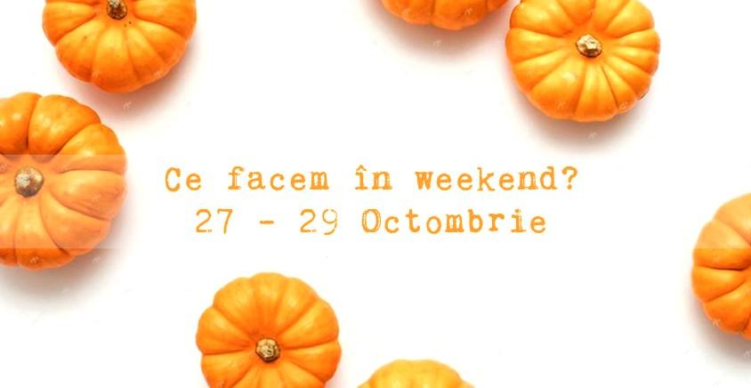 Ce facem în weekend? 27-29 Octombrie 2017