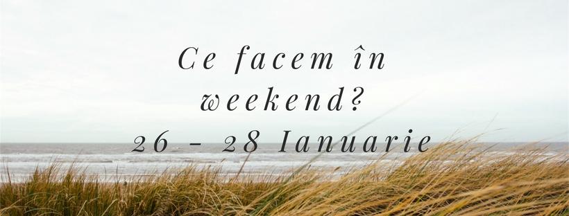 Ce facem în weekend? 26–28 Ianuarie 2018