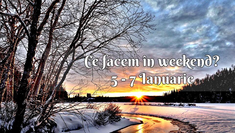 Ce facem în weekend? 5 – 7 Ianuarie 2018