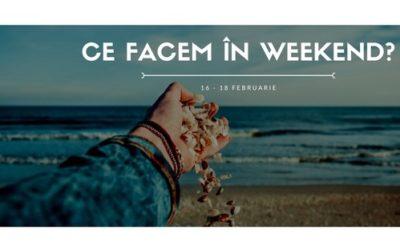 Ce facem în weekend? 16–18 Februarie 2018