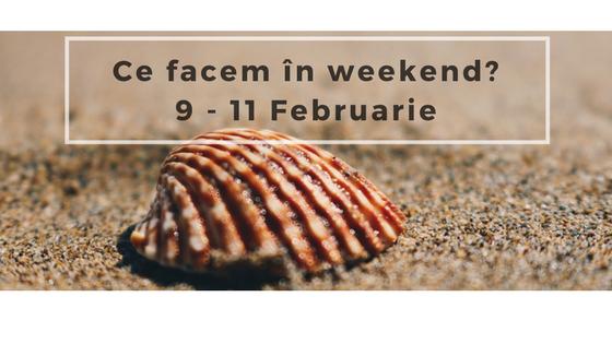 Ce facem în weekend? 9–11 Februarie 2018